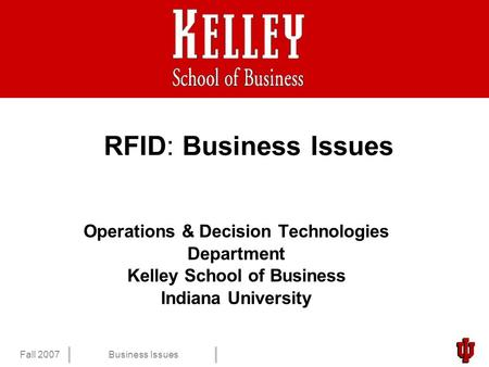 1 Fall 2007Business Issues RFID: Business Issues Operations & Decision Technologies Department Kelley School of Business Indiana University.