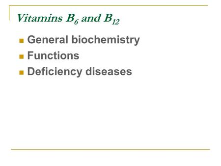 Vitamins B 6 and B 12 General biochemistry Functions Deficiency diseases.