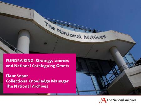 FUNDRAISING: Strategy, sources and National Cataloguing Grants Fleur Soper Collections Knowledge Manager The National Archives.