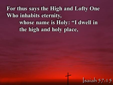 "For thus says the High and Lofty One Who inhabits eternity, whose name is Holy: ""I dwell in the high and holy place, For thus says the High and Lofty One."