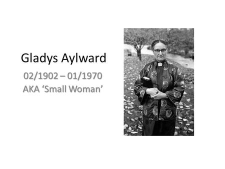 Gladys Aylward 02/1902 – 01/1970 AKA 'Small Woman'