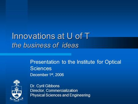 Innovations at U of T the business of ideas Presentation to the Institute for Optical Sciences December 1 st, 2006 Dr. Cyril Gibbons Director, Commercialization.