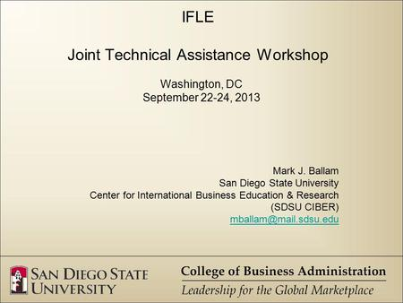 IFLE Joint Technical Assistance Workshop Washington, DC September 22-24, 2013 Mark J. Ballam San Diego State University Center for International Business.
