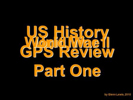 US History GPS Review Unit Nine World War II by Glenn Lewis, 2010 Part One.