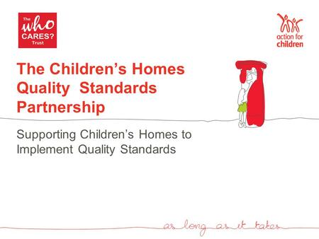 The Children's Homes Quality Standards Partnership Supporting Children's Homes to Implement Quality Standards.