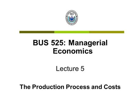 BUS 525: Managerial Economics The Production Process and Costs