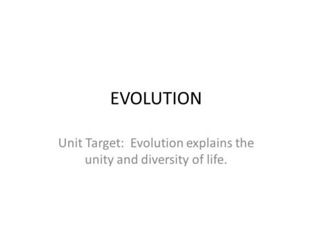 EVOLUTION Unit Target: Evolution explains the unity and diversity of life.