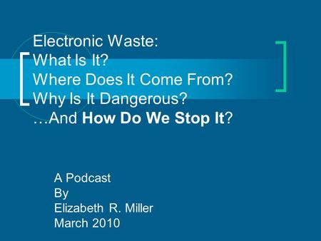 Electronic Waste: What Is It? Where Does It Come From? Why Is It Dangerous? …And How Do We Stop It? A Podcast By Elizabeth R. Miller March 2010.