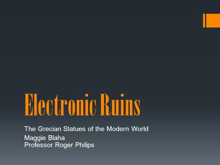 Electronic Ruins The Grecian Statues of the Modern World Maggie Blaha Professor Roger Philips.
