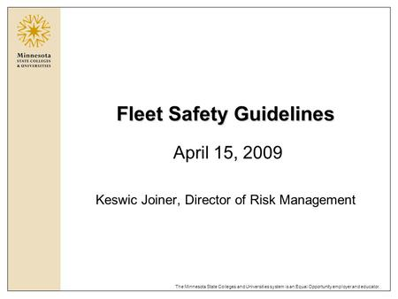 The Minnesota State Colleges and Universities system is an Equal Opportunity employer and educator. Fleet Safety Guidelines April 15, 2009 Keswic Joiner,