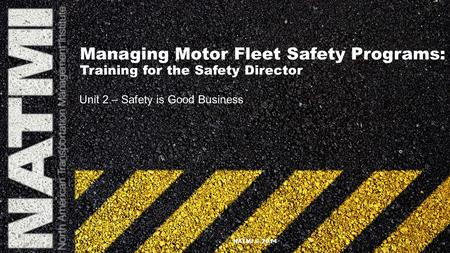 Managing Motor Fleet Safety Programs: Training for the Safety Director Unit 2 – Safety is Good Business NATMI © 2014.