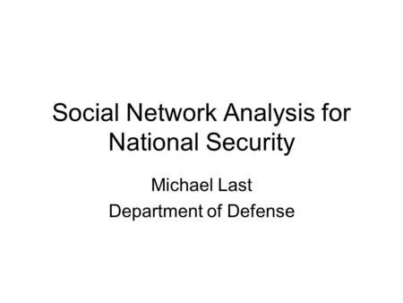 Social Network Analysis for National Security Michael Last Department of Defense.