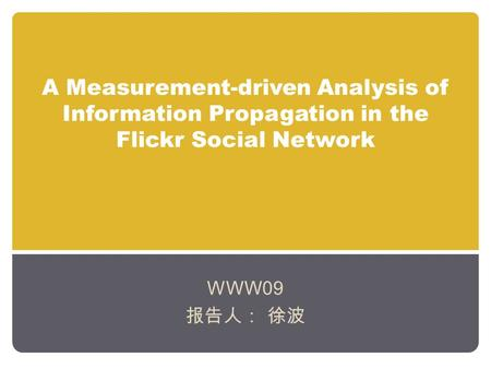 A Measurement-driven Analysis of Information Propagation in the Flickr Social Network WWW09 报告人: 徐波.