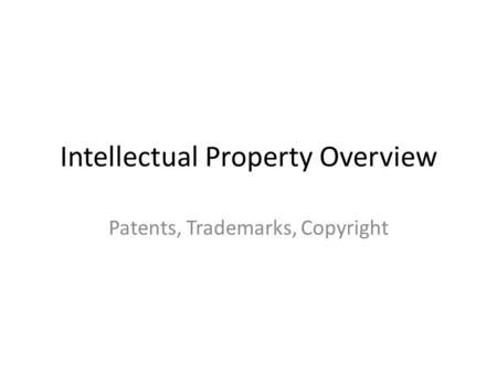 Intellectual Property Overview Patents, Trademarks, Copyright.
