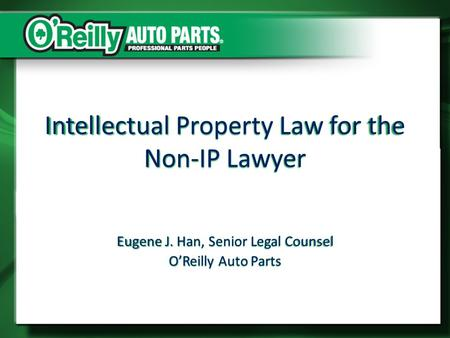 Intellectual Property Law for the Non-IP Lawyer Eugene J. Han, Senior Legal Counsel O'Reilly Auto Parts.