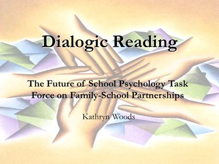 Dialogic Reading The Future of School Psychology Task Force on Family-School Partnerships Kathryn Woods.