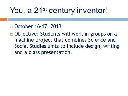 You, a 21 st century inventor!  October 16-17, 2013  Objective: Students will work in groups on a machine project that combines Science and Social Studies.