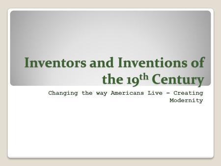Inventors and Inventions of the 19 th Century Changing the way Americans Live – Creating Modernity.