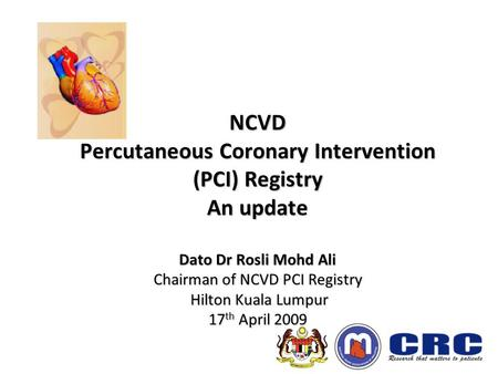 NCVD Percutaneous Coronary Intervention (PCI) Registry An update Dato Dr Rosli Mohd Ali Chairman of NCVD PCI Registry Hilton Kuala Lumpur 17 th April 2009.