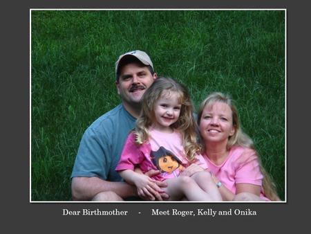 Dear Birthmother - Meet Roger, Kelly and Onika. We are Roger and Kelly, and this is our beautiful daughter Onika. We met fifteen years ago while on a.