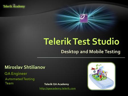 Desktop and Mobile Testing Miroslav Shtilianov QA Engineer Automated Testing Team Telerik QA Academy