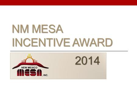 NM MESA INCENTIVE AWARD 2014 2014. What is the NM MESA Incentive Award? o Award for eligible graduating seniors that have been in NM MESA for their 11.