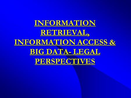 INFORMATION RETRIEVAL, INFORMATION ACCESS & BIG DATA- LEGAL PERSPECTIVES.