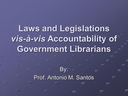 Laws and Legislations vis-à-vis Accountability of Government Librarians By: Prof. Antonio M. Santos.