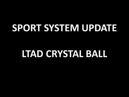 SPORT SYSTEM UPDATE LTAD CRYSTAL BALL. Government CanadaAlberta Municipalities Sport (Heritage) Sport Canada (Culture and Tourism) Alberta Sport Connection.