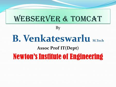 WebServer & Tomcat By B. Venkateswarlu M.Tech Assoc Prof IT(Dept) Newton's Institute of Engineering.