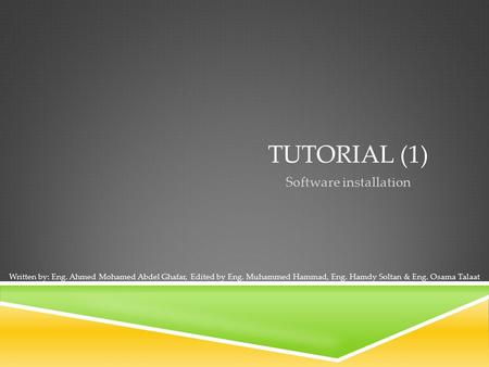 TUTORIAL (1) Software installation Written by: Eng. Ahmed Mohamed Abdel Ghafar, Edited by Eng. Muhammed Hammad, Eng. Hamdy Soltan & Eng. Osama Talaat.