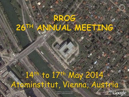 RROG 26 TH ANNUAL MEETING 14 th to 17 th May 2014 Atominstitut, Vienna, Austria.