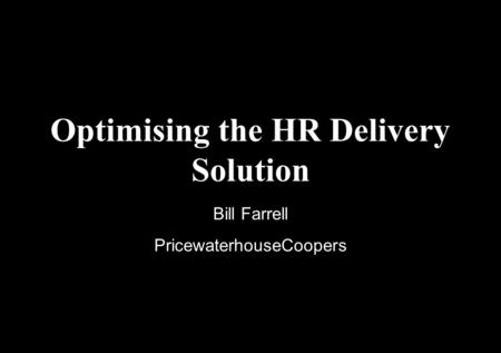 Optimising the HR Delivery Solution Bill Farrell PricewaterhouseCoopers.