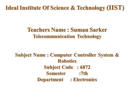 Teachers Name : Suman Sarker Telecommunication Technology Subject Name : Computer Controller System & Robotics Subject Code : 6872 Semester :7th Department.