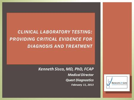 Kenneth Sisco, MD, PhD, FCAP Medical Director Quest Diagnostics February 11, 2013 CLINICAL LABORATORY TESTING : PROVIDING CRITICAL EVIDENCE FOR DIAGNOSIS.