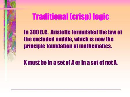 Traditional (crisp) logic In 300 B.C. Aristotle formulated the law of the excluded middle, which is now the principle foundation of mathematics. X must.