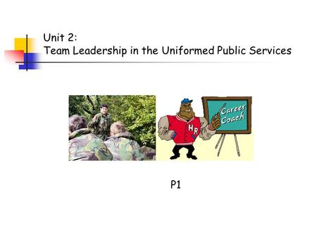 P1 Unit 2: Team Leadership in the Uniformed Public Services.