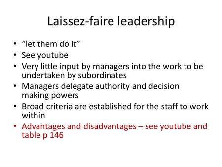 "Laissez-faire leadership ""let them do it"" See youtube Very little input by managers into the work to be undertaken by subordinates Managers delegate authority."