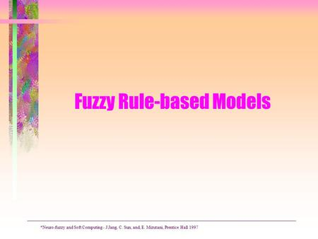 Fuzzy Rule-based Models *Neuro-fuzzy and Soft Computing - J.Jang, C. Sun, and, E. Mizutani, Prentice Hall 1997.