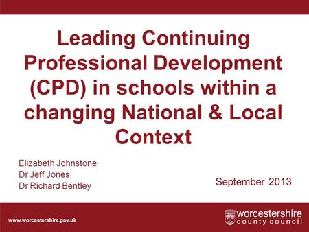 Www.worcestershire.gov.uk Leading Continuing Professional Development (CPD) in schools within a changing National & Local Context September 2013 Elizabeth.