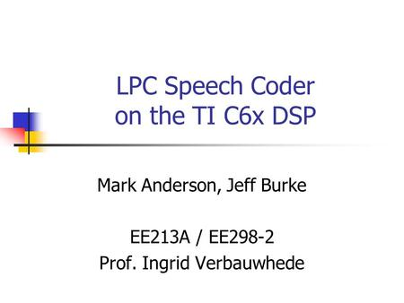 LPC Speech Coder on the TI C6x DSP Mark Anderson, Jeff Burke EE213A / EE298-2 Prof. Ingrid Verbauwhede.