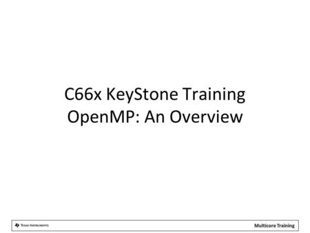 C66x KeyStone Training OpenMP: An Overview.  Motivation: The Need  The OpenMP Solution  OpenMP Features  OpenMP Implementation  Getting Started with.