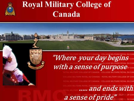 "Royal Military College of Canada ""Where your day begins with a sense of purpose ….. and ends with a sense of pride"""