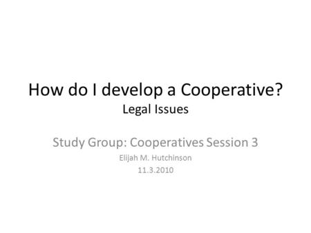 How do I develop a Cooperative? Legal Issues Study Group: Cooperatives Session 3 Elijah M. Hutchinson 11.3.2010.