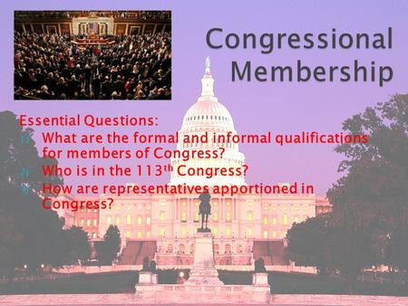 Essential Questions: 1) What are the formal and informal qualifications for members of Congress? 2) Who is in the 113 th Congress? 3) How are representatives.