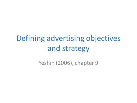 Defining advertising objectives and strategy Yeshin (2006), chapter 9.