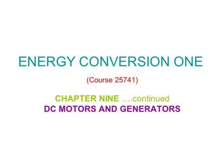 ENERGY CONVERSION ONE (Course 25741) CHAPTER NINE ….continued DC MOTORS AND GENERATORS.