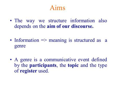 Aims The way we structure information also depends on the aim of our discourse. Information => meaning is structured as a genre A genre is a communicative.