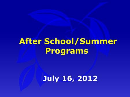 July 16, 2012 After School/Summer Programs. PurposePurpose After School / Summer ProgramsAfter School / Summer Programs SummarySummary Presentation Outline.