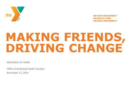 MAKING FRIENDS, DRIVING CHANGE ADVOCACY AT HOME YMCA of Northwest North Carolina November 13, 2014.